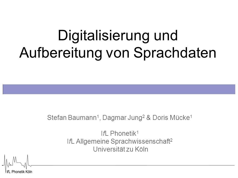 Digitalisierung und Aufbereitung von Sprachdaten Stefan Baumann 1, Dagmar Jung 2 & Doris Mücke 1 IfL Phonetik 1 IfL Allgemeine Sprachwissenschaft 2 Universität zu Köln
