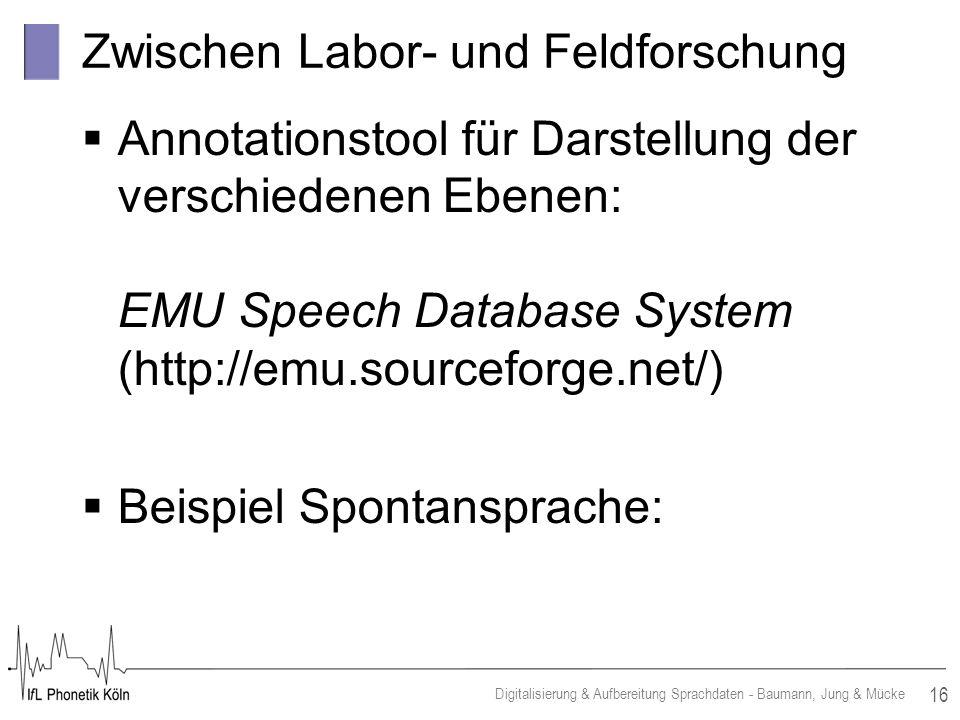 16 Digitalisierung & Aufbereitung Sprachdaten - Baumann, Jung & Mücke Zwischen Labor- und Feldforschung Annotationstool für Darstellung der verschiedenen Ebenen: EMU Speech Database System (http://emu.sourceforge.net/) Beispiel Spontansprache:
