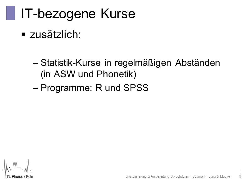 4 Digitalisierung & Aufbereitung Sprachdaten - Baumann, Jung & Mücke IT-bezogene Kurse zusätzlich: –Statistik-Kurse in regelmäßigen Abständen (in ASW und Phonetik) –Programme: R und SPSS