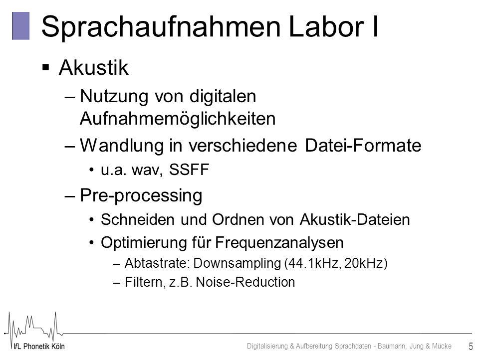 5 Digitalisierung & Aufbereitung Sprachdaten - Baumann, Jung & Mücke Sprachaufnahmen Labor I Akustik –Nutzung von digitalen Aufnahmemöglichkeiten –Wandlung in verschiedene Datei-Formate u.a.