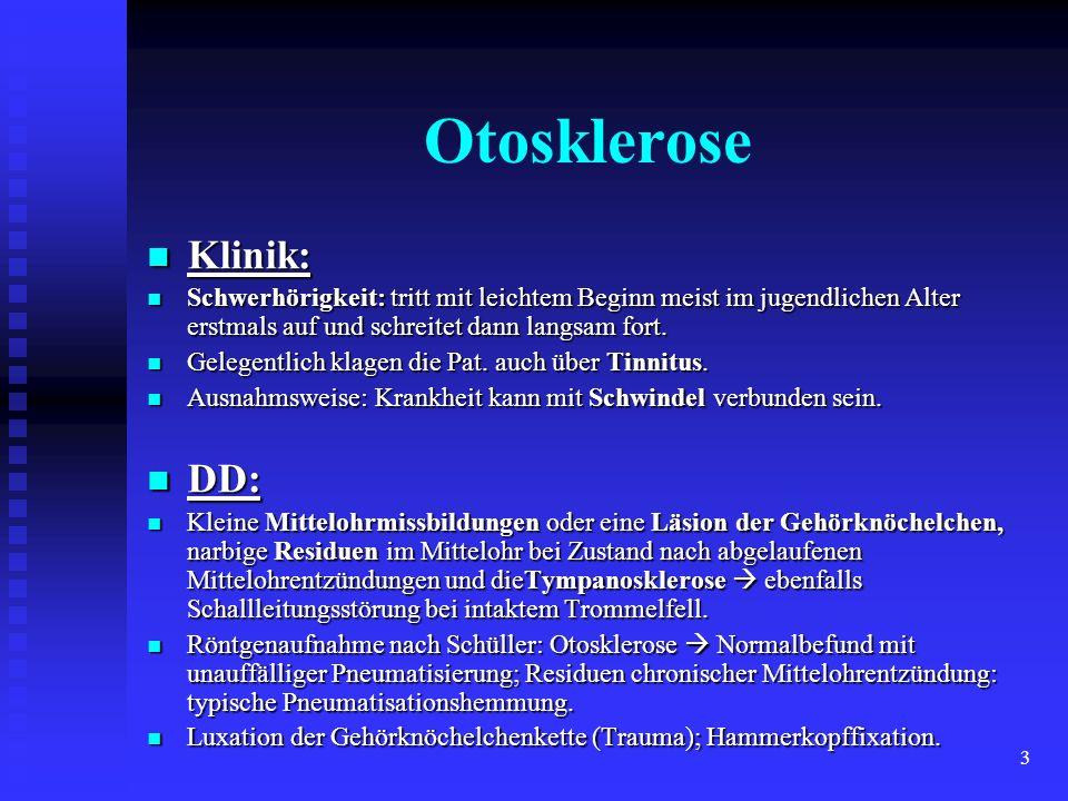 3 Otosklerose Klinik: Klinik: Schwerhörigkeit: tritt mit leichtem Beginn meist im jugendlichen Alter erstmals auf und schreitet dann langsam fort. Sch