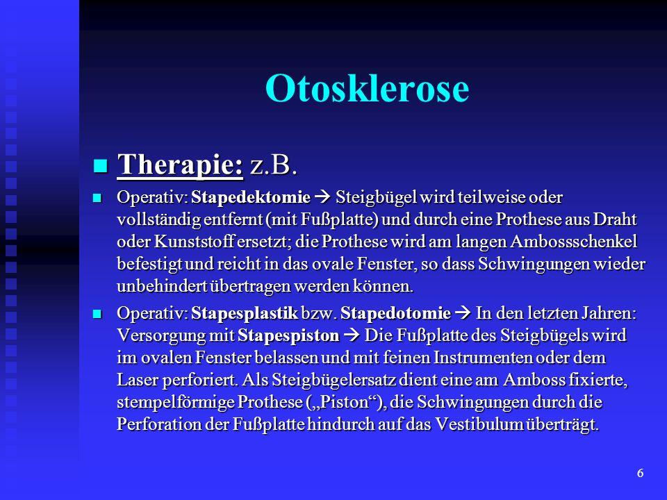 6 Otosklerose Therapie: z.B. Therapie: z.B. Operativ: Stapedektomie Steigbügel wird teilweise oder vollständig entfernt (mit Fußplatte) und durch eine