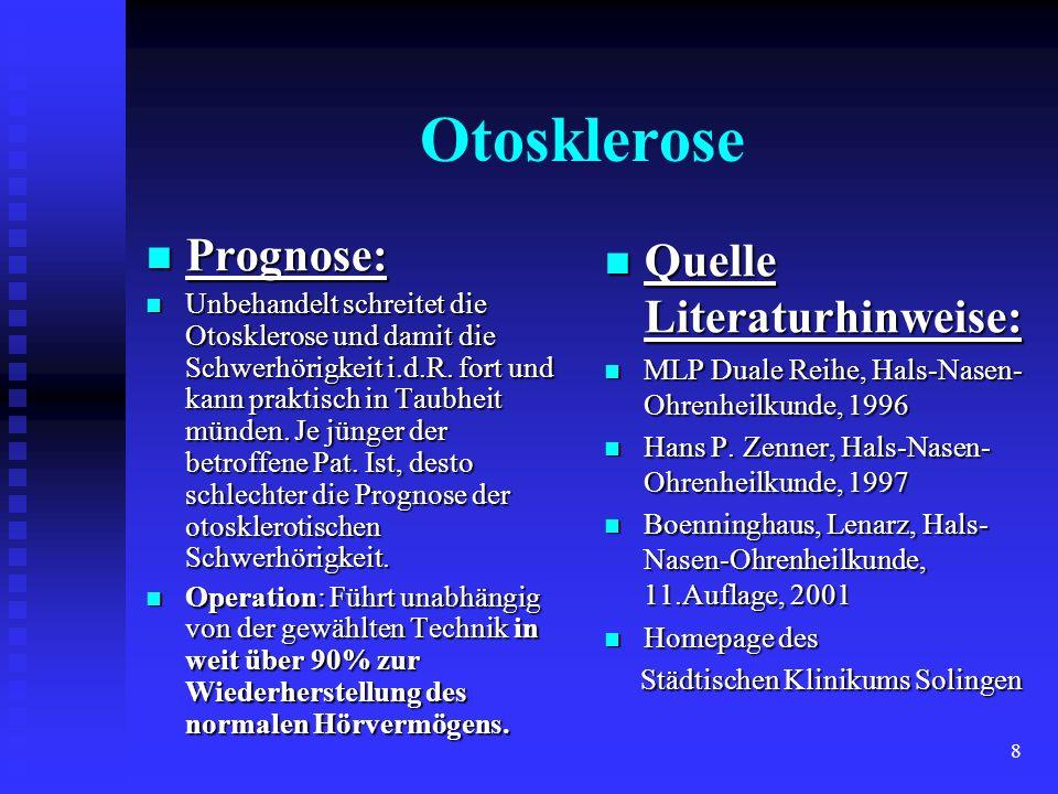 8 Prognose: Prognose: Unbehandelt schreitet die Otosklerose und damit die Schwerhörigkeit i.d.R. fort und kann praktisch in Taubheit münden. Je jünger