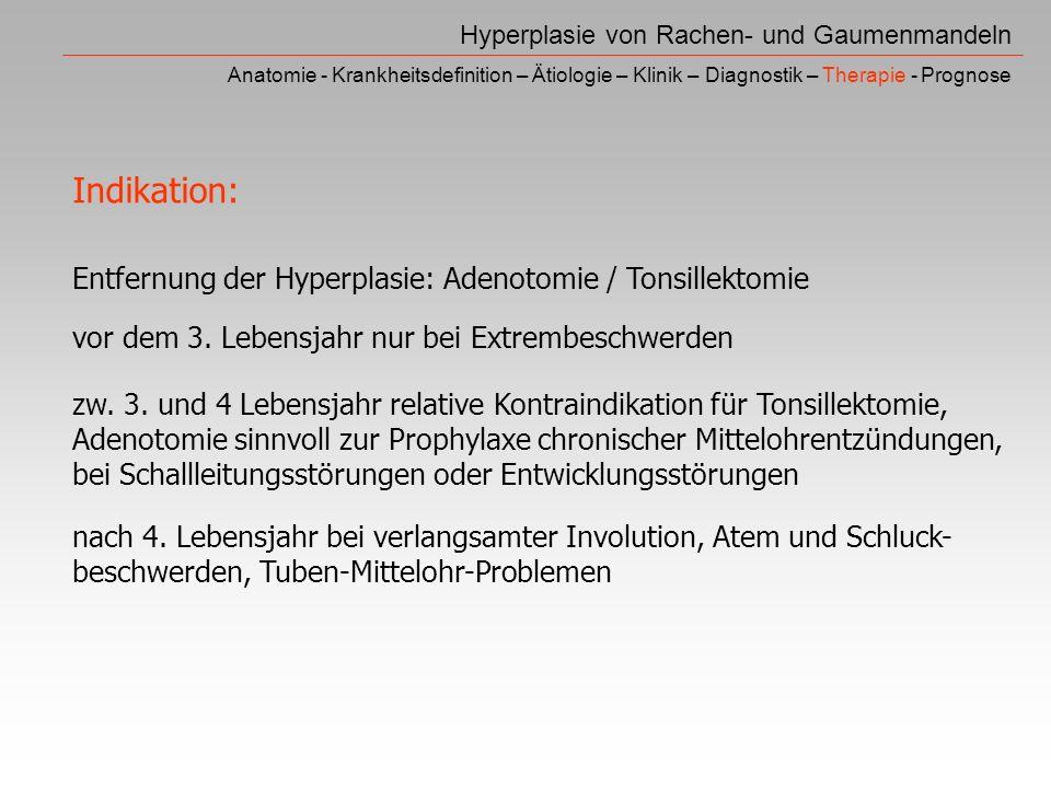 Hyperplasie von Rachen- und Gaumenmandeln Anatomie - Krankheitsdefinition – Ätiologie – Klinik – Diagnostik – Therapie - Prognose Entfernung der Hyperplasie: Adenotomie / Tonsillektomie vor dem 3.