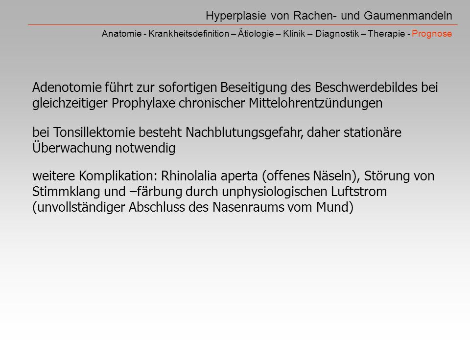 Hyperplasie von Rachen- und Gaumenmandeln Anatomie - Krankheitsdefinition – Ätiologie – Klinik – Diagnostik – Therapie - Prognose Adenotomie führt zur sofortigen Beseitigung des Beschwerdebildes bei gleichzeitiger Prophylaxe chronischer Mittelohrentzündungen bei Tonsillektomie besteht Nachblutungsgefahr, daher stationäre Überwachung notwendig weitere Komplikation: Rhinolalia aperta (offenes Näseln), Störung von Stimmklang und –färbung durch unphysiologischen Luftstrom (unvollständiger Abschluss des Nasenraums vom Mund)
