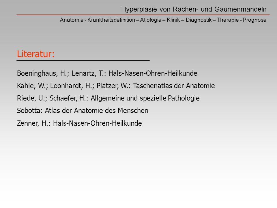 Hyperplasie von Rachen- und Gaumenmandeln Anatomie - Krankheitsdefinition – Ätiologie – Klinik – Diagnostik – Therapie - Prognose Boeninghaus, H.; Lenartz, T.: Hals-Nasen-Ohren-Heilkunde Kahle, W.; Leonhardt, H.; Platzer, W.: Taschenatlas der Anatomie Riede, U.; Schaefer, H.: Allgemeine und spezielle Pathologie Sobotta: Atlas der Anatomie des Menschen Zenner, H.: Hals-Nasen-Ohren-Heilkunde Literatur: