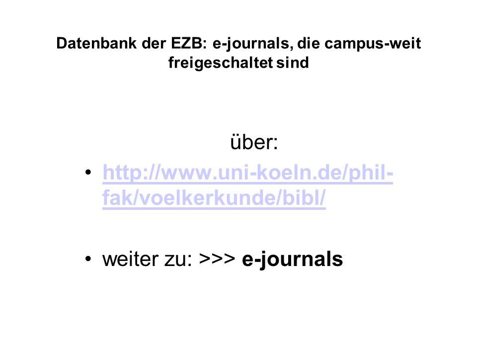 Datenbank der EZB: e-journals, die campus-weit freigeschaltet sind über: http://www.uni-koeln.de/phil- fak/voelkerkunde/bibl/http://www.uni-koeln.de/phil- fak/voelkerkunde/bibl/ weiter zu: >>> e-journals