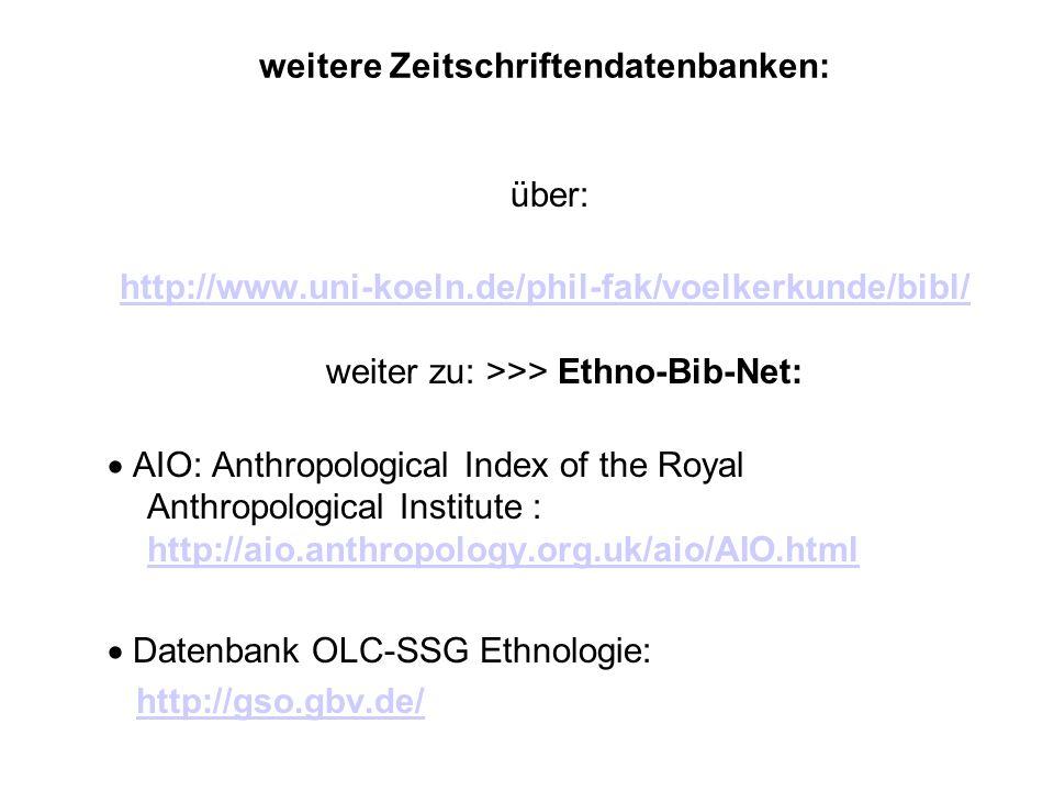 weitere Zeitschriftendatenbanken: über: http://www.uni-koeln.de/phil-fak/voelkerkunde/bibl/ http://www.uni-koeln.de/phil-fak/voelkerkunde/bibl/ weiter zu: >>> Ethno-Bib-Net: AIO: Anthropological Index of the Royal Anthropological Institute : http://aio.anthropology.org.uk/aio/AIO.html http://aio.anthropology.org.uk/aio/AIO.html Datenbank OLC-SSG Ethnologie: http://gso.gbv.de/