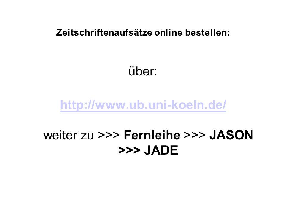 Zeitschriftenaufsätze online bestellen: über: http://www.ub.uni-koeln.de/ http://www.ub.uni-koeln.de/ weiter zu >>> Fernleihe >>> JASON >>> JADE