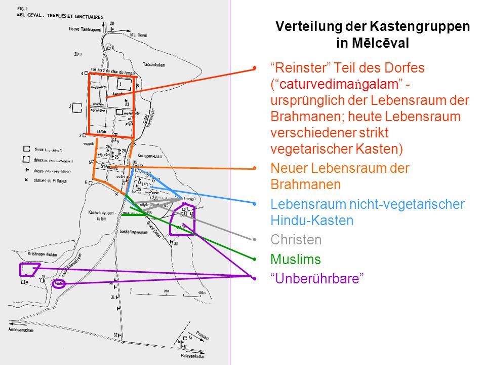 Verteilung der Kastengruppen in Mēlcēval Reinster Teil des Dorfes (caturvedima galam - ursprünglich der Lebensraum der Brahmanen; heute Lebensraum verschiedener strikt vegetarischer Kasten) Neuer Lebensraum der Brahmanen Lebensraum nicht-vegetarischer Hindu-Kasten Christen Muslims Unberührbare