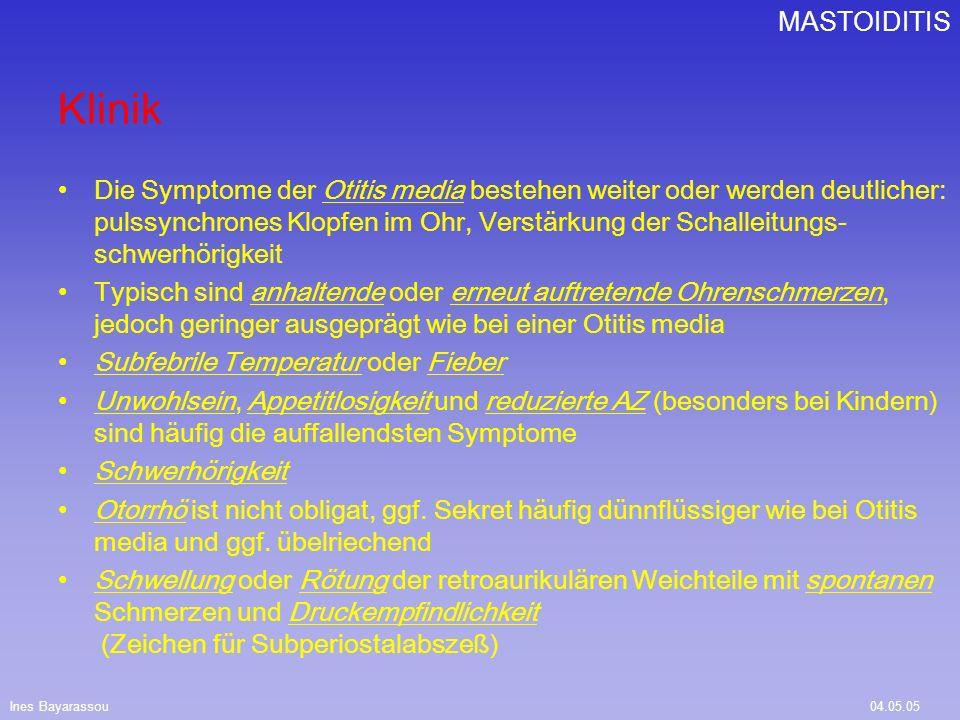 Ines Bayarassou04.05.05 MASTOIDITIS Otoskopie: verdicktes, mattes, manchmal etwas vorgewölbtes Trommelfell Je nach Ausprägung: Absenkung der hinteren oberen Gehörgangswand und/oder ein Abstehen des betroffenen Ohres (z.B.