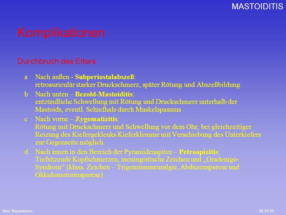 Ines Bayarassou04.05.05 MASTOIDITIS Differentialdiagnosen Gehörgangsfurunkel (keine Trommelfellveränderung; keine Knocheneinschmelzungen im Röntgen nach Schüller) Lymphadenitis (nach Ursache suchen) Parotitis (Schwellung der Drüse und des Ausführungsganges; Austritt von Eiter aus der Papille bei Druck auf die Drüse) Weiter Komplikationen sind: Schläfenbeinosteomyelitis Otogene Labyrinthitis Othogene Fazialisparese