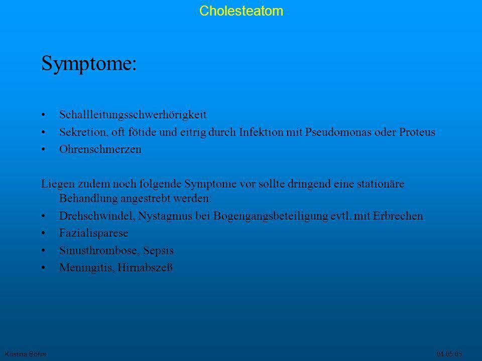 Kristina Böhm04.05.05 Cholesteatom Therapie: Trockenlegung des Ohres mit Behandlung der Otorrhö, durch Spülung mit Desinfektionsmitteln oder antibiotikahaltigen Ohrentropfen (z.B.Aminoglykoside) Operative Behandlung mit dem Ziel: -das Choleasteatom komplett mit Matrix zu entfernen -der Ausheilung der Knocheneiterung -der Wiederherstellung der Schallleitungskette im Mittelohr -des Verschluß des Trommelfelldefekts