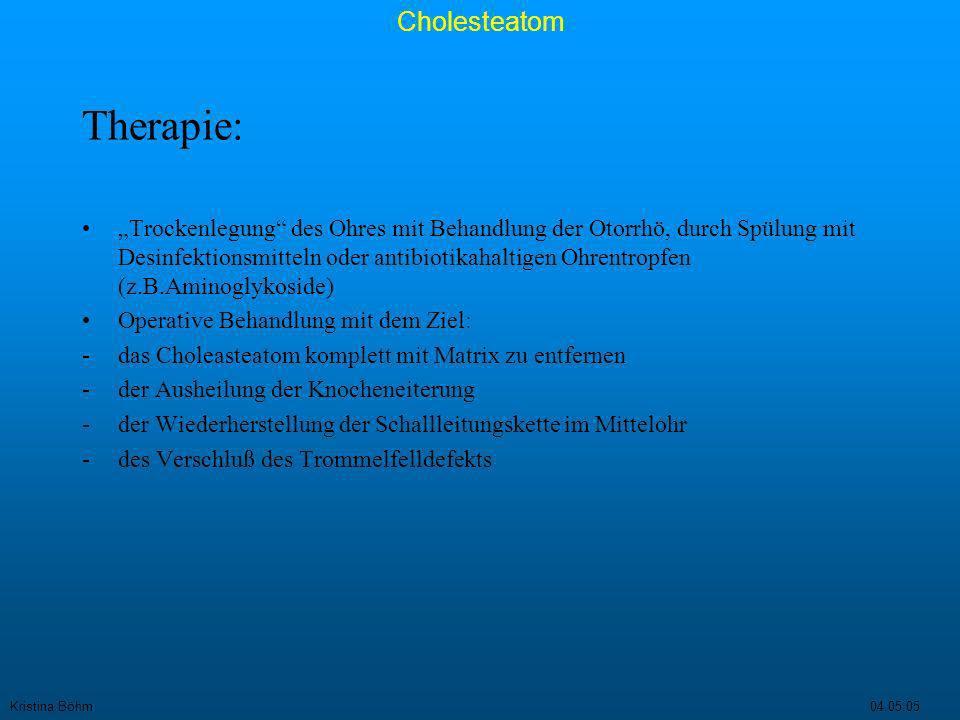 Kristina Böhm04.05.05 Cholesteatom Operative Therapie: Jedes Cholestatom ist operationspflichtig!.