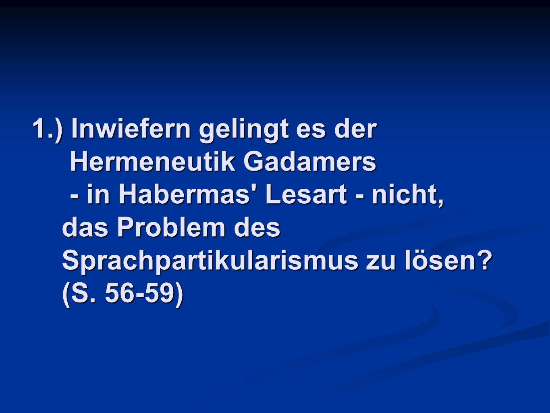 1.) Inwiefern gelingt es der Hermeneutik Gadamers - in Habermas' Lesart - nicht, das Problem des Sprachpartikularismus zu lösen? (S. 56-59)