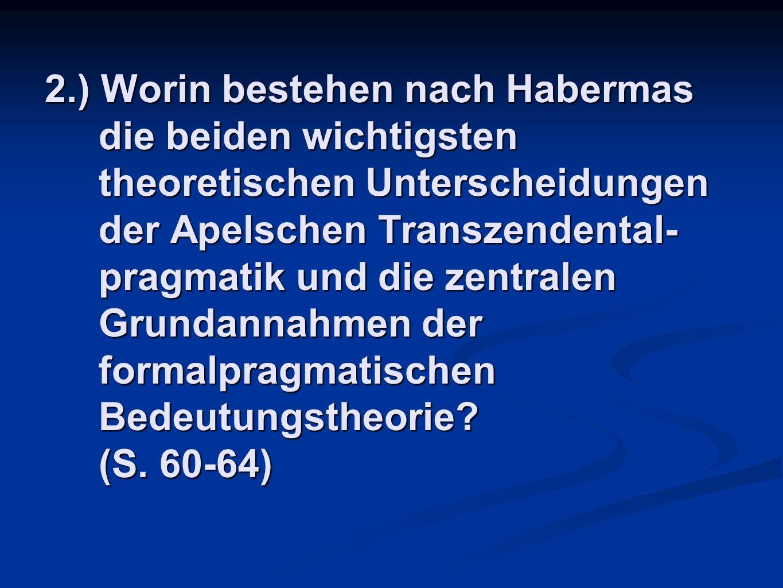 2.) Worin bestehen nach Habermas die beiden wichtigsten theoretischen Unterscheidungen der Apelschen Transzendental- pragmatik und die zentralen Grund