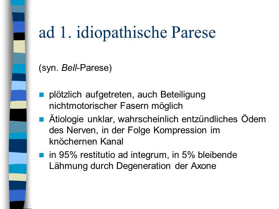 ad 1. idiopathische Parese (syn. Bell-Parese) plötzlich aufgetreten, auch Beteiligung nichtmotorischer Fasern möglich Ätiologie unklar, wahrscheinlich