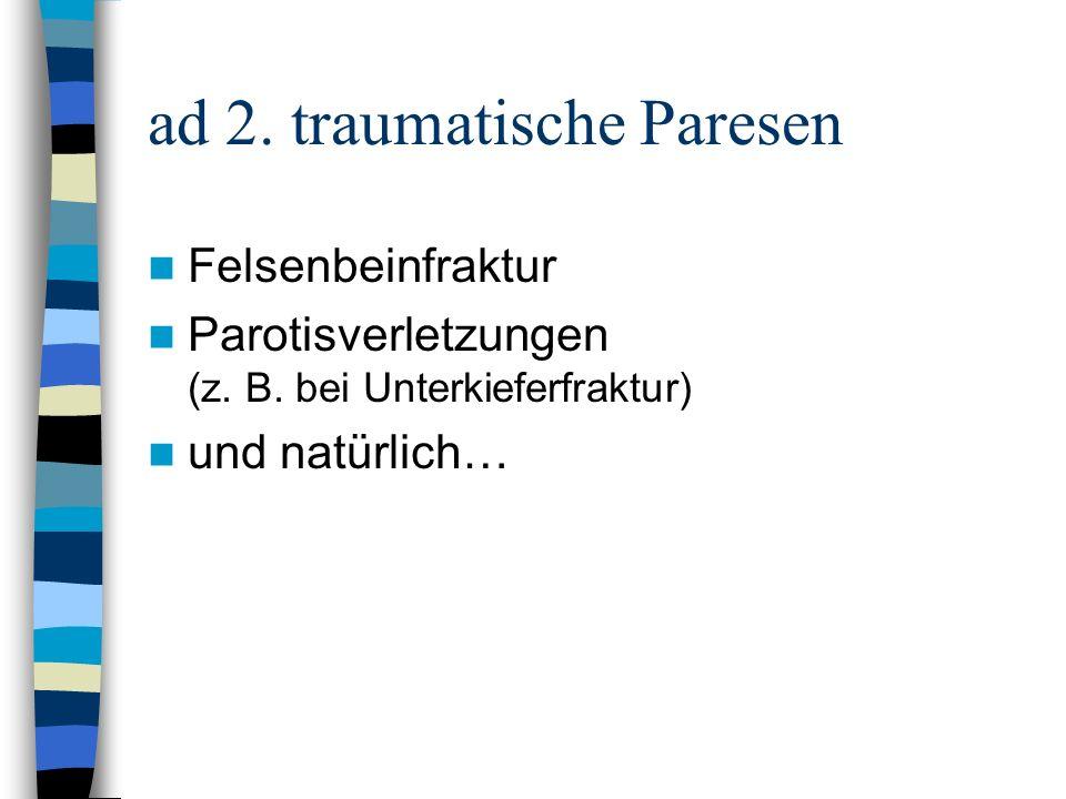 ad 2. traumatische Paresen Felsenbeinfraktur Parotisverletzungen (z. B. bei Unterkieferfraktur) und natürlich…