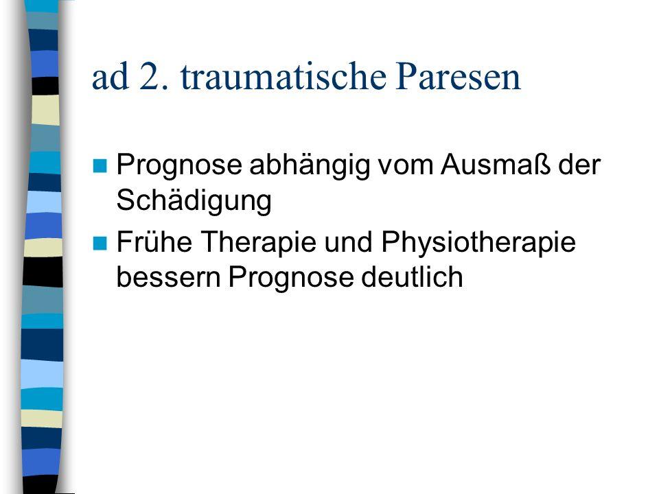 ad 2. traumatische Paresen Prognose abhängig vom Ausmaß der Schädigung Frühe Therapie und Physiotherapie bessern Prognose deutlich