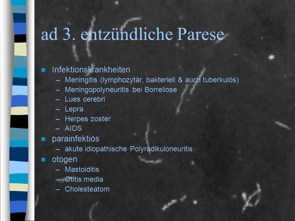 ad 3. entzündliche Parese Infektionskrankheiten –Meningitis (lymphozytär, bakteriell & auch tuberkulös) –Meningopolyneuritis bei Borreliose –Lues cere