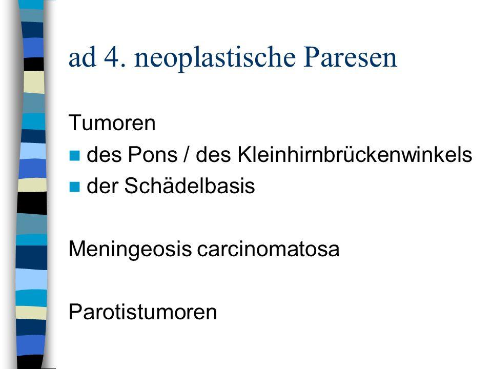ad 4. neoplastische Paresen Tumoren des Pons / des Kleinhirnbrückenwinkels der Schädelbasis Meningeosis carcinomatosa Parotistumoren