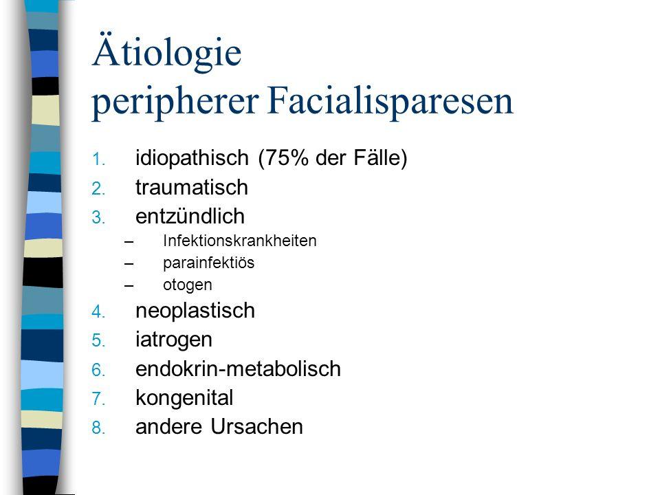 Ätiologie peripherer Facialisparesen 1. idiopathisch (75% der Fälle) 2. traumatisch 3. entzündlich –Infektionskrankheiten –parainfektiös –otogen 4. ne