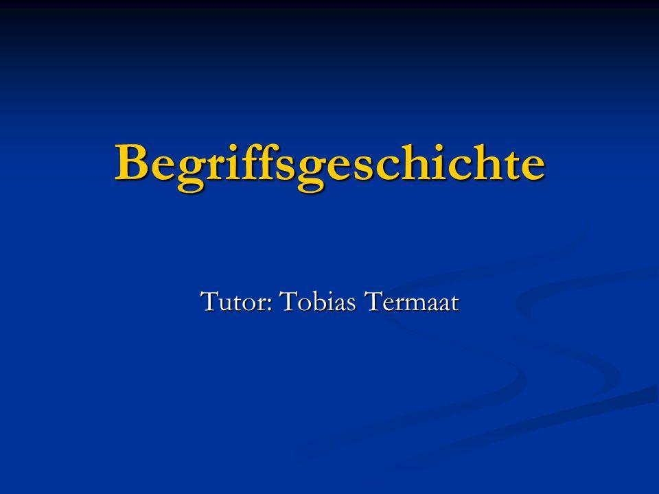 Begriffsgeschichte Tutor: Tobias Termaat