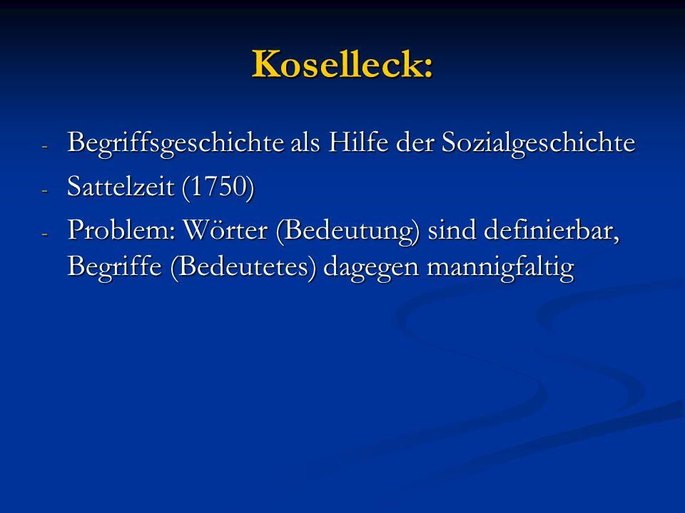 Koselleck: - Begriffsgeschichte als Hilfe der Sozialgeschichte - Sattelzeit (1750) - Problem: Wörter (Bedeutung) sind definierbar, Begriffe (Bedeutetes) dagegen mannigfaltig