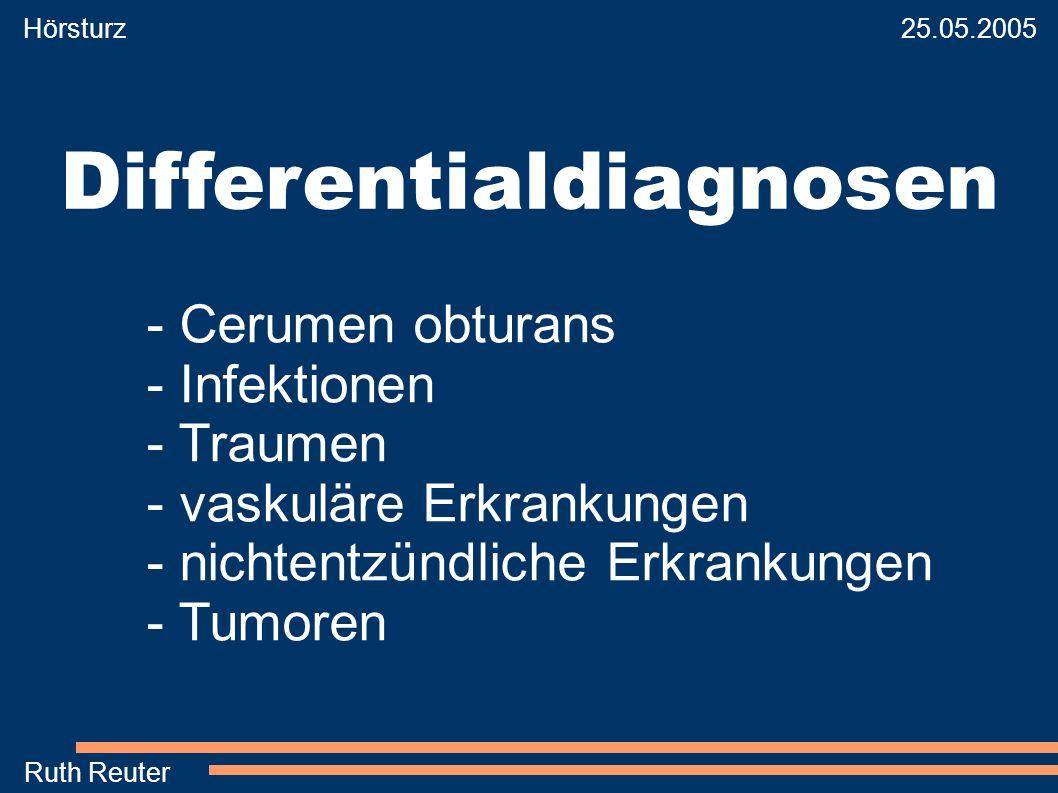 Hörsturz 25.05.2005 Ruth Reuter Differentialdiagnosen - Cerumen obturans - Infektionen - Traumen - vaskuläre Erkrankungen - nichtentzündliche Erkranku