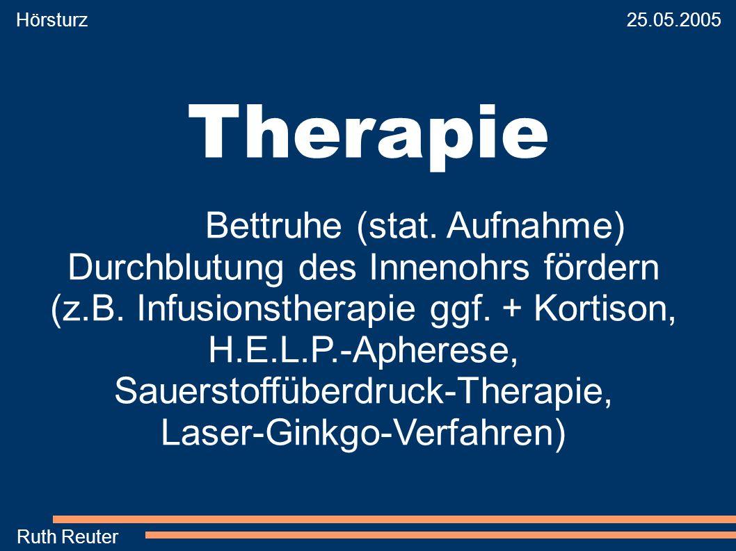 Hörsturz 25.05.2005 Ruth Reuter Therapie Bettruhe (stat. Aufnahme) Durchblutung des Innenohrs fördern (z.B. Infusionstherapie ggf. + Kortison, H.E.L.P