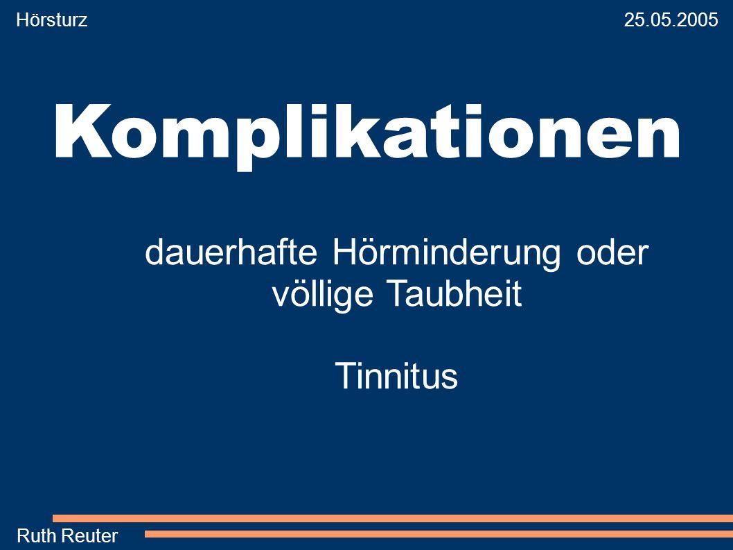Hörsturz 25.05.2005 Ruth Reuter Komplikationen dauerhafte Hörminderung oder völlige Taubheit Tinnitus