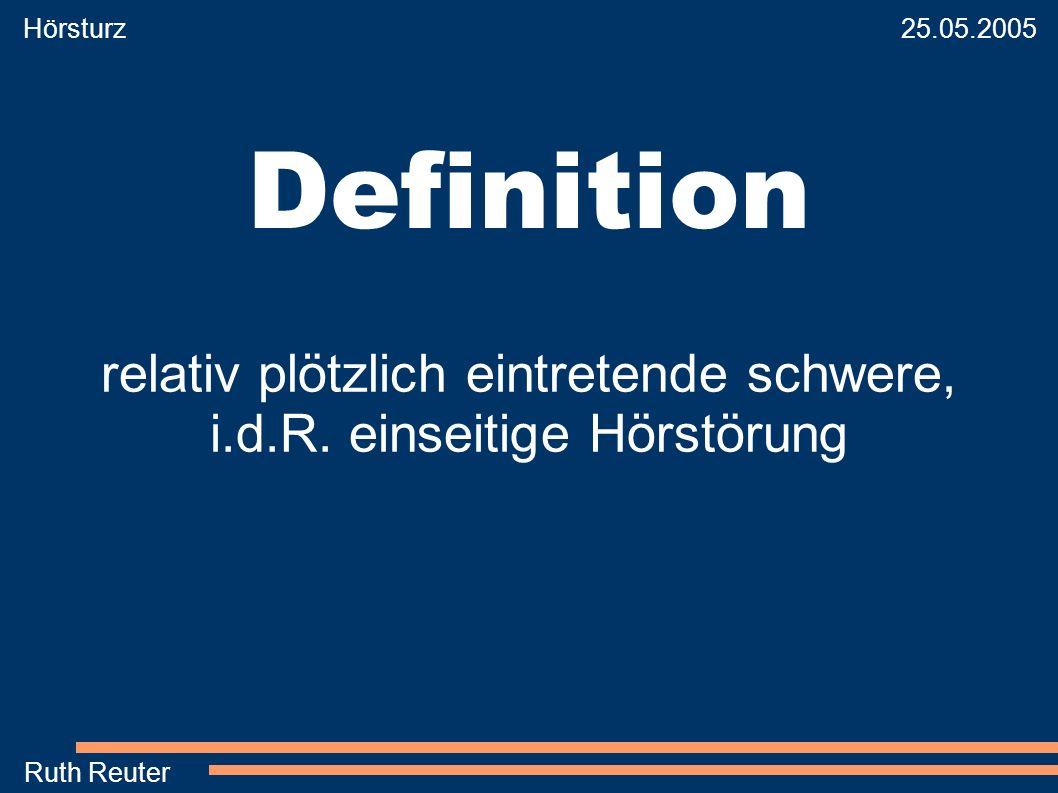Hörsturz 25.05.2005 Ruth Reuter Definition relativ plötzlich eintretende schwere, i.d.R. einseitige Hörstörung