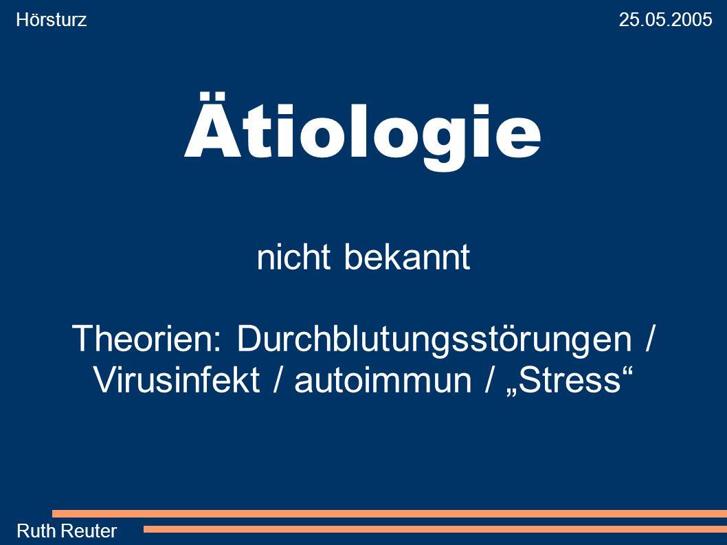 Hörsturz 25.05.2005 Ruth Reuter Ätiologie nicht bekannt Theorien: Durchblutungsstörungen / Virusinfekt / autoimmun / Stress