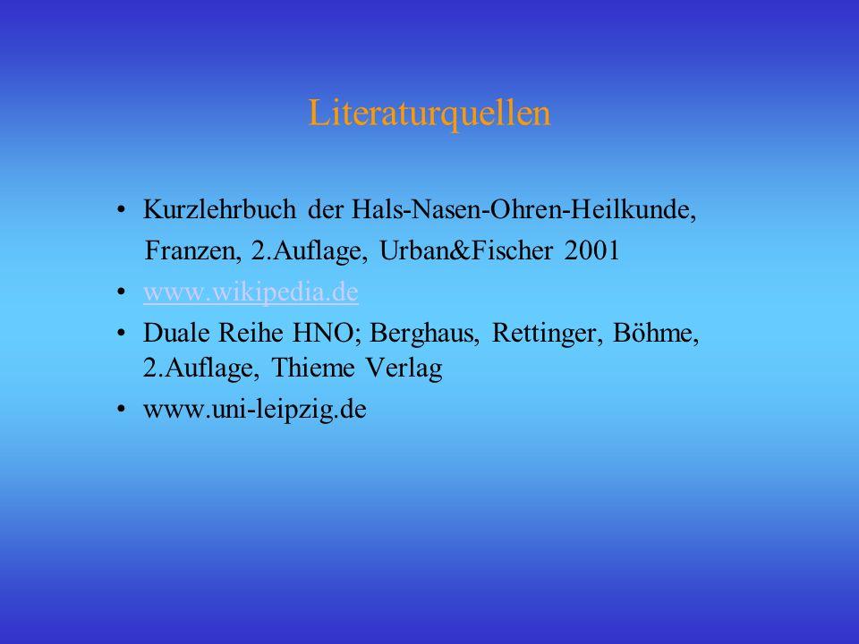 Literaturquellen Kurzlehrbuch der Hals-Nasen-Ohren-Heilkunde, Franzen, 2.Auflage, Urban&Fischer 2001 www.wikipedia.de Duale Reihe HNO; Berghaus, Retti