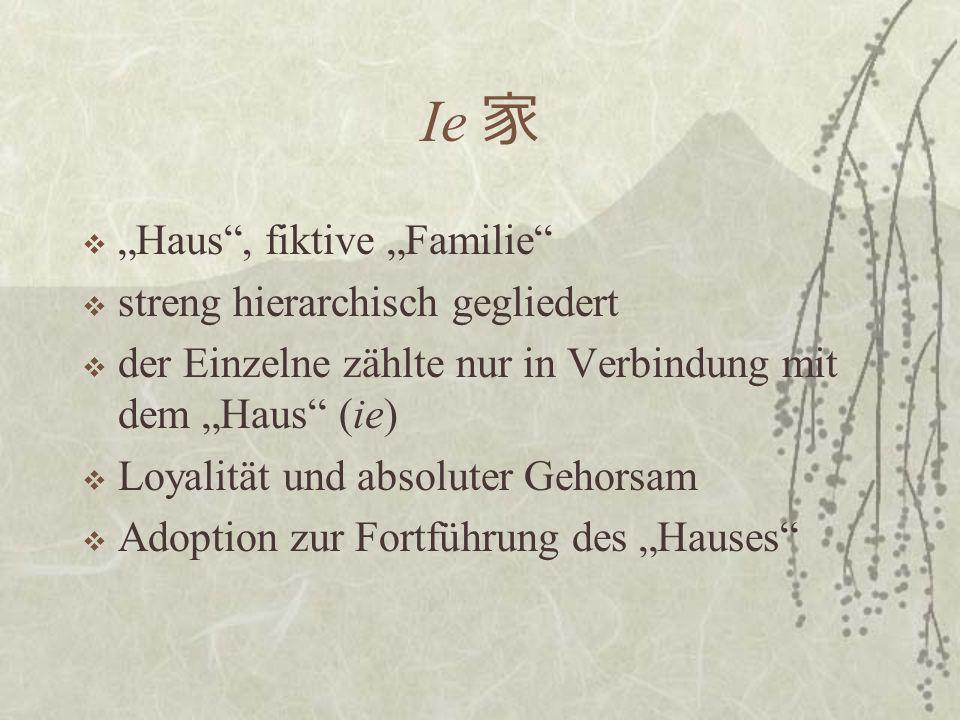 Ie Haus, fiktive Familie streng hierarchisch gegliedert der Einzelne zählte nur in Verbindung mit dem Haus (ie) Loyalität und absoluter Gehorsam Adoption zur Fortführung des Hauses