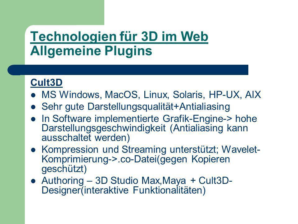 Technologien für 3D im Web Allgemeine Plugins Cult3D MS Windows, MacOS, Linux, Solaris, HP-UX, AIX Sehr gute Darstellungsqualität+Antialiasing In Software implementierte Grafik-Engine-> hohe Darstellungsgeschwindigkeit (Antialiasing kann ausschaltet werden) Kompression und Streaming unterstützt; Wavelet- Komprimierung->.co-Datei(gegen Kopieren geschützt) Authoring – 3D Studio Max,Maya + Cult3D- Designer(interaktive Funktionalitäten)