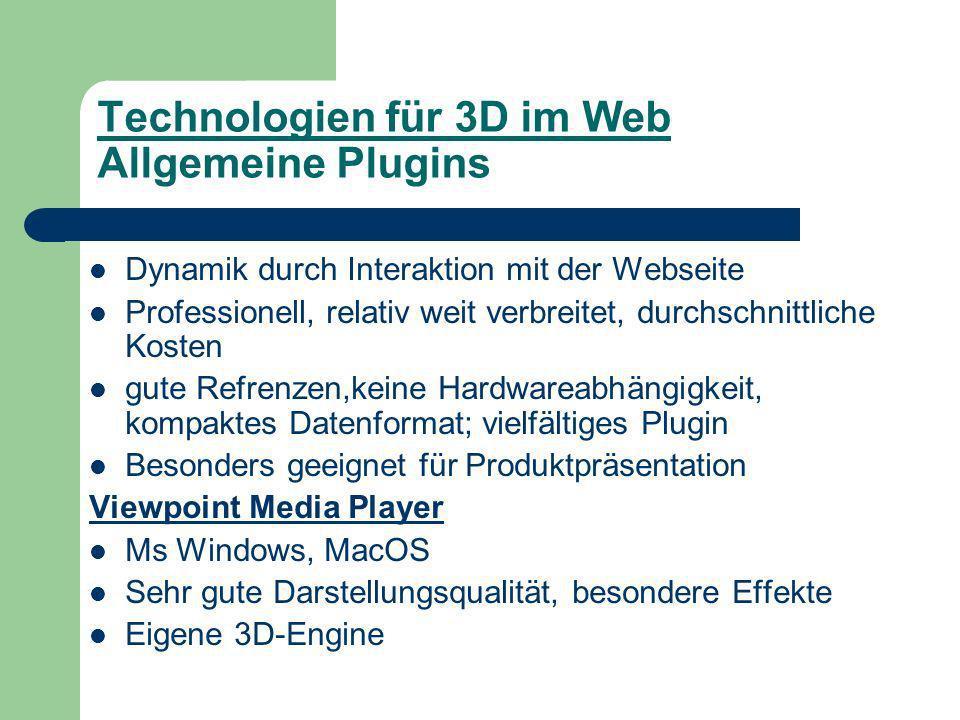 Technologien für 3D im Web Allgemeine Plugins Dynamik durch Interaktion mit der Webseite Professionell, relativ weit verbreitet, durchschnittliche Kosten gute Refrenzen,keine Hardwareabhängigkeit, kompaktes Datenformat; vielfältiges Plugin Besonders geeignet für Produktpräsentation Viewpoint Media Player Ms Windows, MacOS Sehr gute Darstellungsqualität, besondere Effekte Eigene 3D-Engine