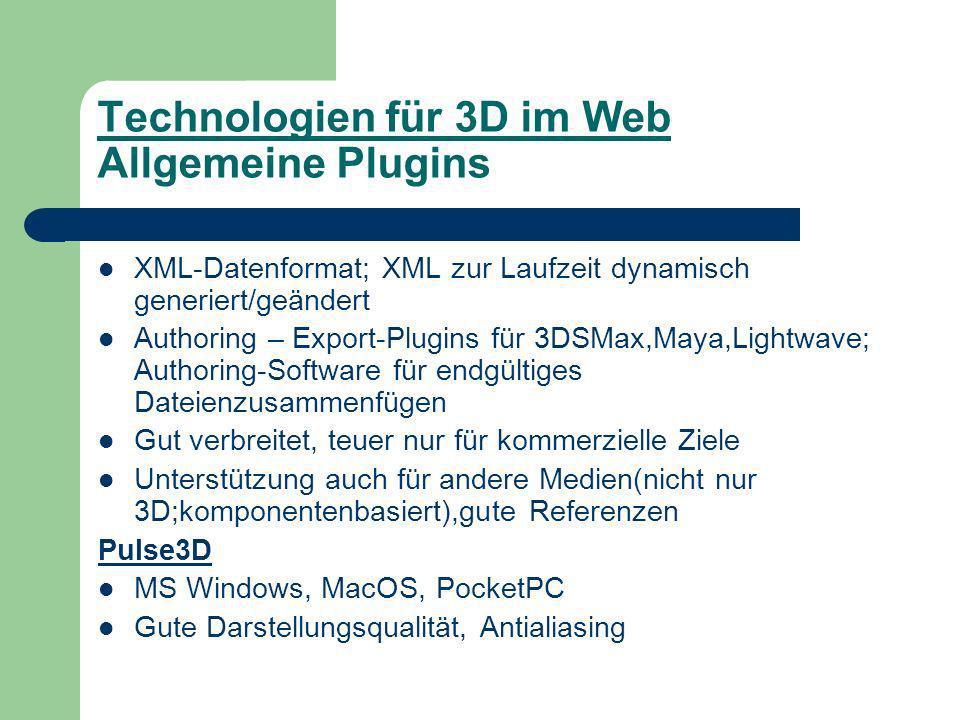 Technologien für 3D im Web Allgemeine Plugins XML-Datenformat; XML zur Laufzeit dynamisch generiert/geändert Authoring – Export-Plugins für 3DSMax,Maya,Lightwave; Authoring-Software für endgültiges Dateienzusammenfügen Gut verbreitet, teuer nur für kommerzielle Ziele Unterstützung auch für andere Medien(nicht nur 3D;komponentenbasiert),gute Referenzen Pulse3D MS Windows, MacOS, PocketPC Gute Darstellungsqualität, Antialiasing