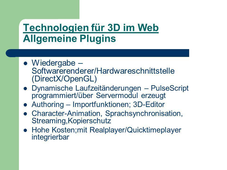 Technologien für 3D im Web Allgemeine Plugins Wiedergabe – Softwarerenderer/Hardwareschnittstelle (DirectX/OpenGL) Dynamische Laufzeitänderungen – PulseScript programmiert/über Servermodul erzeugt Authoring – Importfunktionen; 3D-Editor Character-Animation, Sprachsynchronisation, Streaming,Kopierschutz Hohe Kosten;mit Realplayer/Quicktimeplayer integrierbar