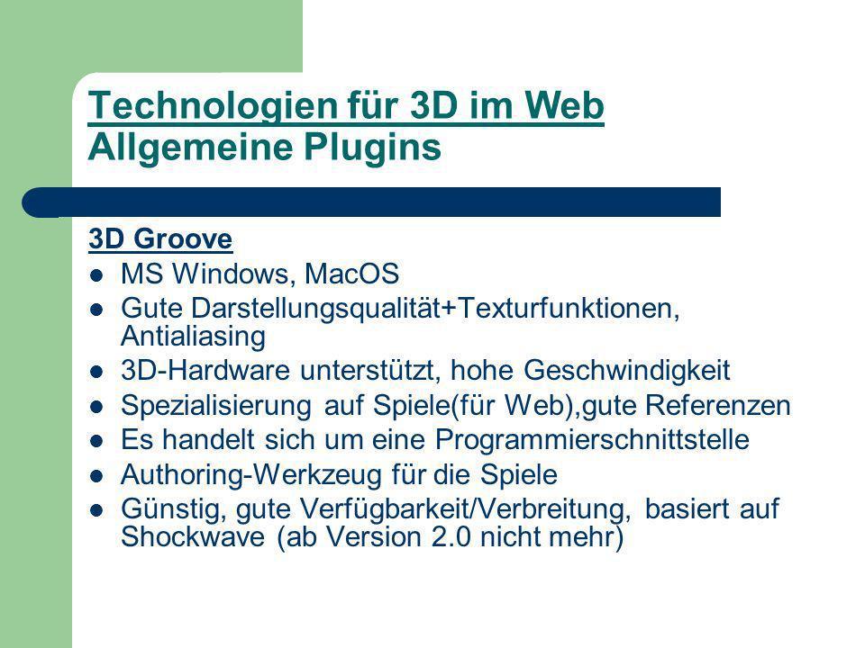 Technologien für 3D im Web Allgemeine Plugins 3D Groove MS Windows, MacOS Gute Darstellungsqualität+Texturfunktionen, Antialiasing 3D-Hardware unterstützt, hohe Geschwindigkeit Spezialisierung auf Spiele(für Web),gute Referenzen Es handelt sich um eine Programmierschnittstelle Authoring-Werkzeug für die Spiele Günstig, gute Verfügbarkeit/Verbreitung, basiert auf Shockwave (ab Version 2.0 nicht mehr)