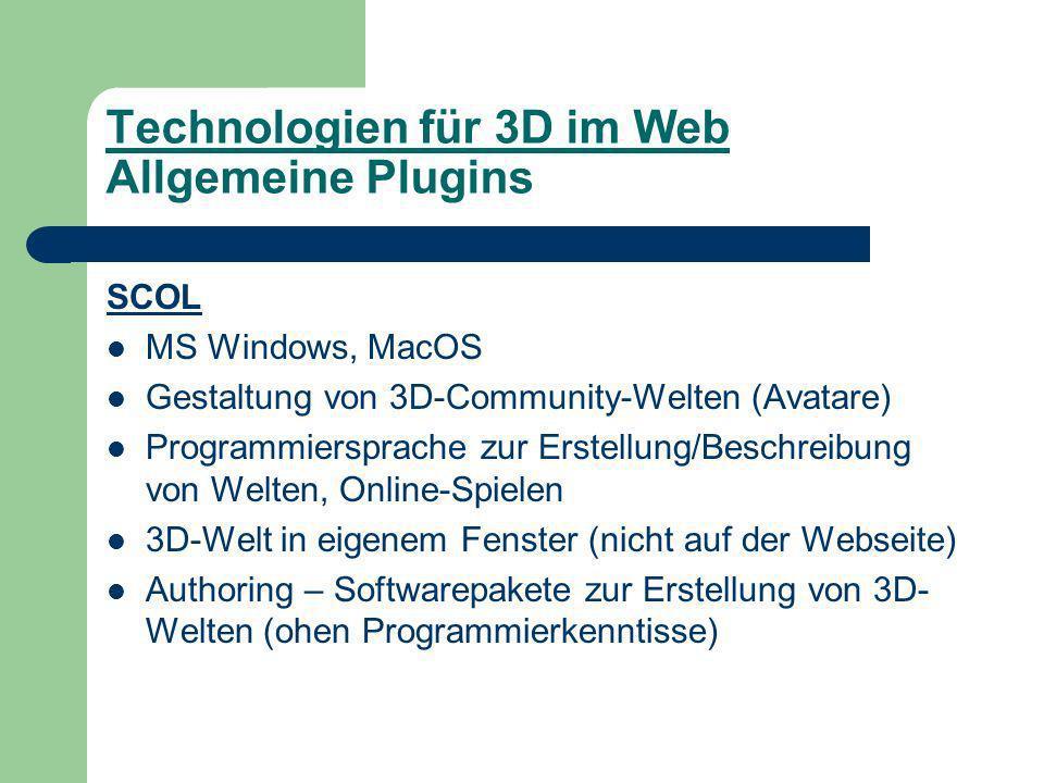 Technologien für 3D im Web Allgemeine Plugins SCOL MS Windows, MacOS Gestaltung von 3D-Community-Welten (Avatare) Programmiersprache zur Erstellung/Beschreibung von Welten, Online-Spielen 3D-Welt in eigenem Fenster (nicht auf der Webseite) Authoring – Softwarepakete zur Erstellung von 3D- Welten (ohen Programmierkenntisse)