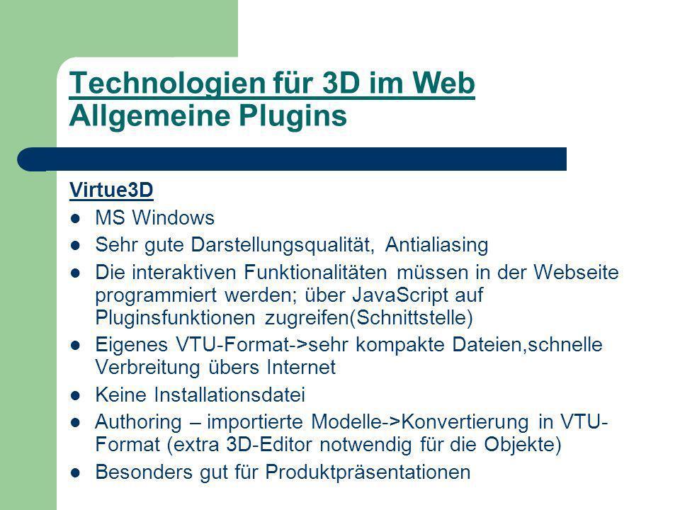 Technologien für 3D im Web Allgemeine Plugins Virtue3D MS Windows Sehr gute Darstellungsqualität, Antialiasing Die interaktiven Funktionalitäten müssen in der Webseite programmiert werden; über JavaScript auf Pluginsfunktionen zugreifen(Schnittstelle) Eigenes VTU-Format->sehr kompakte Dateien,schnelle Verbreitung übers Internet Keine Installationsdatei Authoring – importierte Modelle->Konvertierung in VTU- Format (extra 3D-Editor notwendig für die Objekte) Besonders gut für Produktpräsentationen