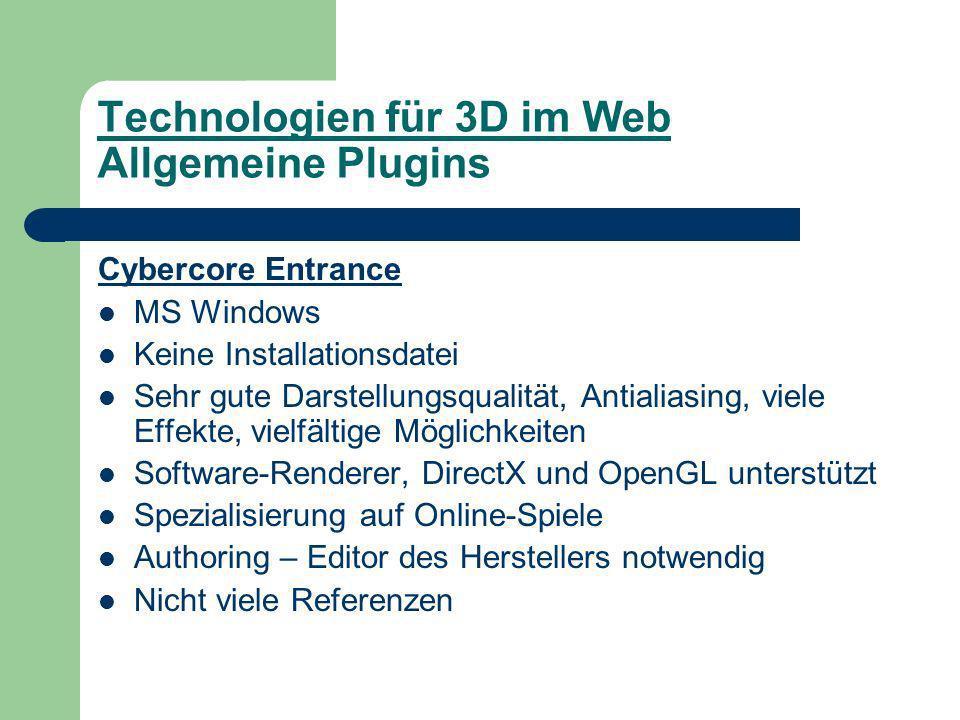 Technologien für 3D im Web Allgemeine Plugins Cybercore Entrance MS Windows Keine Installationsdatei Sehr gute Darstellungsqualität, Antialiasing, viele Effekte, vielfältige Möglichkeiten Software-Renderer, DirectX und OpenGL unterstützt Spezialisierung auf Online-Spiele Authoring – Editor des Herstellers notwendig Nicht viele Referenzen
