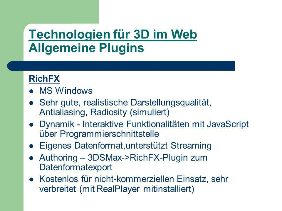 Technologien für 3D im Web Allgemeine Plugins RichFX MS Windows Sehr gute, realistische Darstellungsqualität, Antialiasing, Radiosity (simuliert) Dynamik - Interaktive Funktionalitäten mit JavaScript über Programmierschnittstelle Eigenes Datenformat,unterstützt Streaming Authoring – 3DSMax->RichFX-Plugin zum Datenformatexport Kostenlos für nicht-kommerziellen Einsatz, sehr verbreitet (mit RealPlayer mitinstalliert)