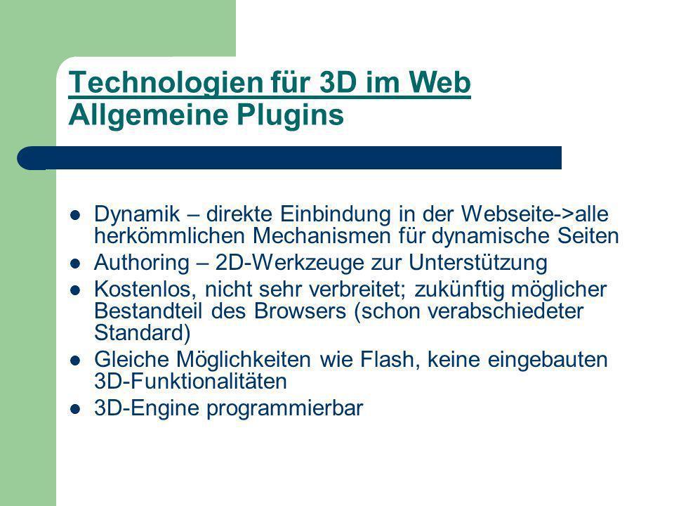 Technologien für 3D im Web Allgemeine Plugins Dynamik – direkte Einbindung in der Webseite->alle herkömmlichen Mechanismen für dynamische Seiten Authoring – 2D-Werkzeuge zur Unterstützung Kostenlos, nicht sehr verbreitet; zukünftig möglicher Bestandteil des Browsers (schon verabschiedeter Standard) Gleiche Möglichkeiten wie Flash, keine eingebauten 3D-Funktionalitäten 3D-Engine programmierbar