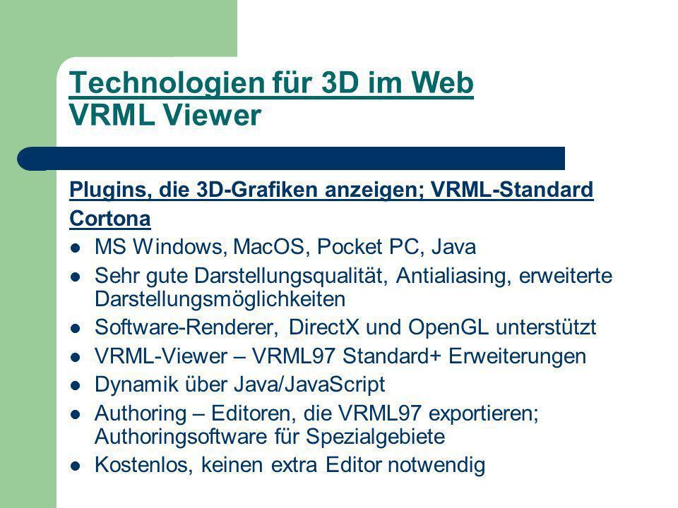 Technologien für 3D im Web VRML Viewer Plugins, die 3D-Grafiken anzeigen; VRML-Standard Cortona MS Windows, MacOS, Pocket PC, Java Sehr gute Darstellungsqualität, Antialiasing, erweiterte Darstellungsmöglichkeiten Software-Renderer, DirectX und OpenGL unterstützt VRML-Viewer – VRML97 Standard+ Erweiterungen Dynamik über Java/JavaScript Authoring – Editoren, die VRML97 exportieren; Authoringsoftware für Spezialgebiete Kostenlos, keinen extra Editor notwendig