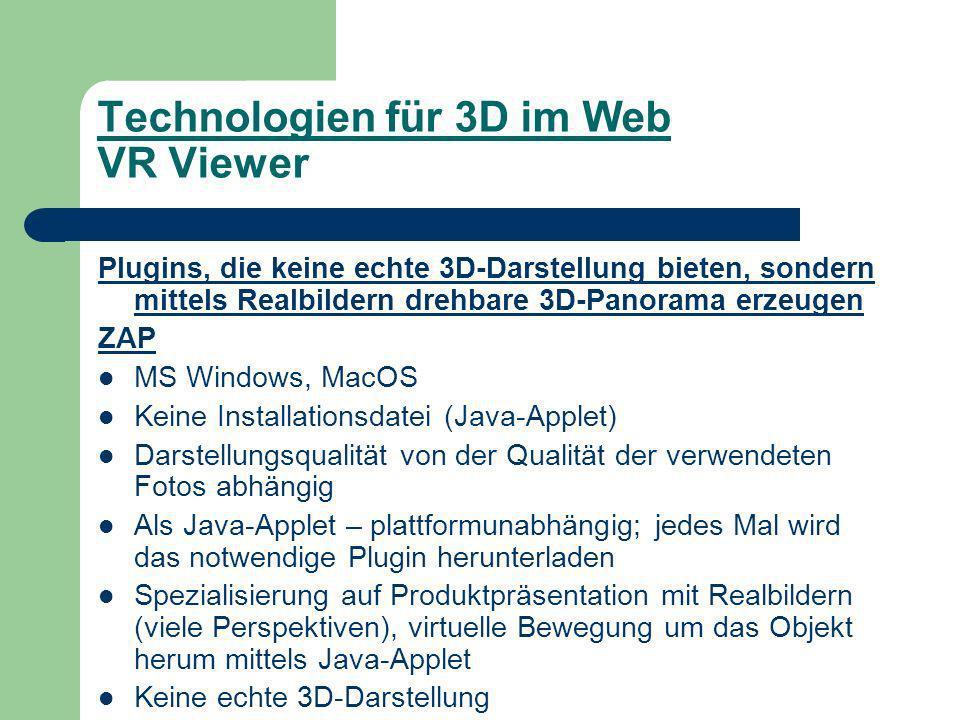 Technologien für 3D im Web VR Viewer Plugins, die keine echte 3D-Darstellung bieten, sondern mittels Realbildern drehbare 3D-Panorama erzeugen ZAP MS Windows, MacOS Keine Installationsdatei (Java-Applet) Darstellungsqualität von der Qualität der verwendeten Fotos abhängig Als Java-Applet – plattformunabhängig; jedes Mal wird das notwendige Plugin herunterladen Spezialisierung auf Produktpräsentation mit Realbildern (viele Perspektiven), virtuelle Bewegung um das Objekt herum mittels Java-Applet Keine echte 3D-Darstellung