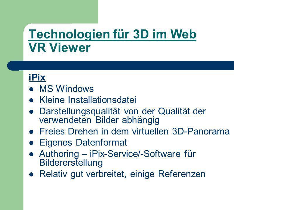 Technologien für 3D im Web VR Viewer iPix MS Windows Kleine Installationsdatei Darstellungsqualität von der Qualität der verwendeten Bilder abhängig Freies Drehen in dem virtuellen 3D-Panorama Eigenes Datenformat Authoring – iPix-Service/-Software für Bildererstellung Relativ gut verbreitet, einige Referenzen