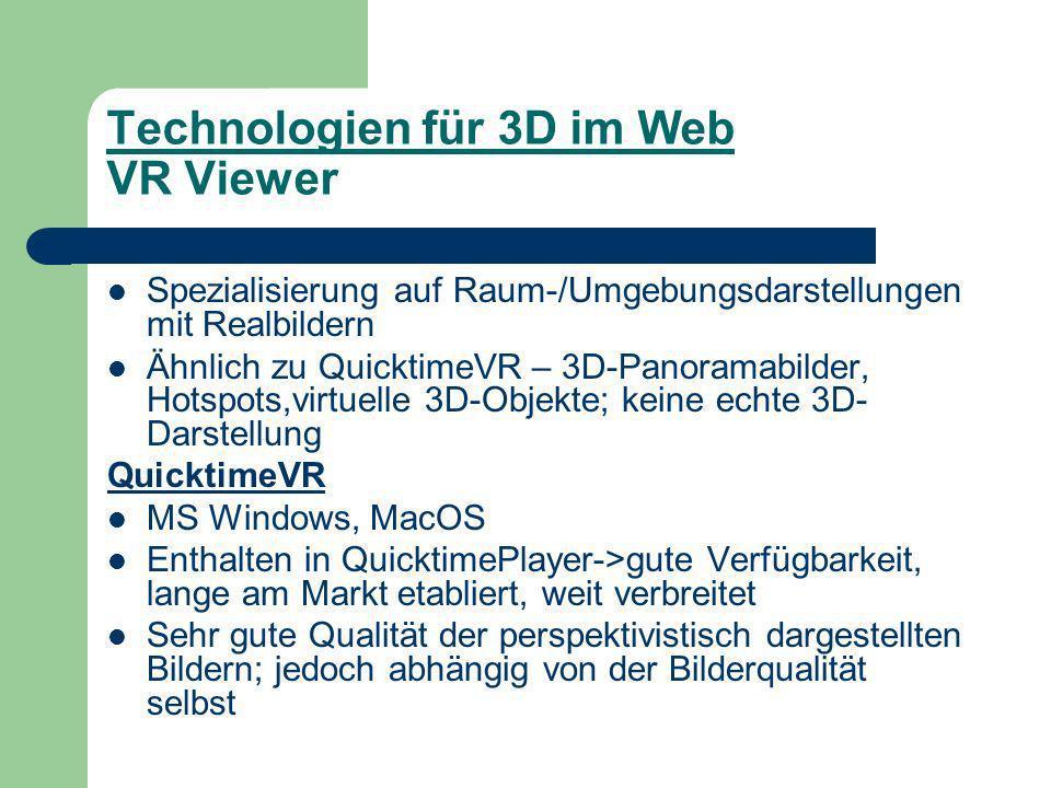 Technologien für 3D im Web VR Viewer Spezialisierung auf Raum-/Umgebungsdarstellungen mit Realbildern Ähnlich zu QuicktimeVR – 3D-Panoramabilder, Hotspots,virtuelle 3D-Objekte; keine echte 3D- Darstellung QuicktimeVR MS Windows, MacOS Enthalten in QuicktimePlayer->gute Verfügbarkeit, lange am Markt etabliert, weit verbreitet Sehr gute Qualität der perspektivistisch dargestellten Bildern; jedoch abhängig von der Bilderqualität selbst