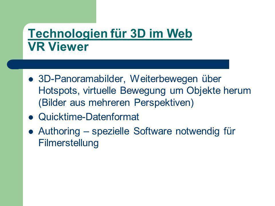 Technologien für 3D im Web VR Viewer 3D-Panoramabilder, Weiterbewegen über Hotspots, virtuelle Bewegung um Objekte herum (Bilder aus mehreren Perspektiven) Quicktime-Datenformat Authoring – spezielle Software notwendig für Filmerstellung